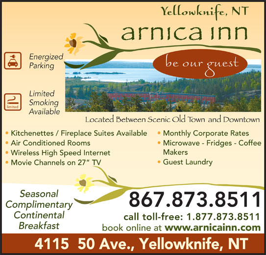 Arnica Inn (867-873-8511) - Display Ad - Guest Laundry Energized Wireless High Speed Internet limited Available Parking Limited Smoking Kitchenettes / Fireplace Suites Available Monthly Corporate Rates Air Conditioned Rooms Microwave - Fridges - Coffee Makers Movie Channels on 27  TV Seasonal 867.873.8511 Complimentary Continental call toll-free: 1.877.873.8511 Breakfast book online at www.arnicainn.com 4115  50 Ave., Yellowknife, NT