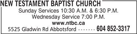 New Testament Baptist Church (604-852-3317) - Display Ad - NEW TESTAMENT BAPTIST CHURCH Sunday Services 10:30 A.M. & 6:30 P.M. Wednesday Service 7:00 P.M. www.ntbc.ca 604 852-3317 5525 Gladwin Rd Abbotsford-------