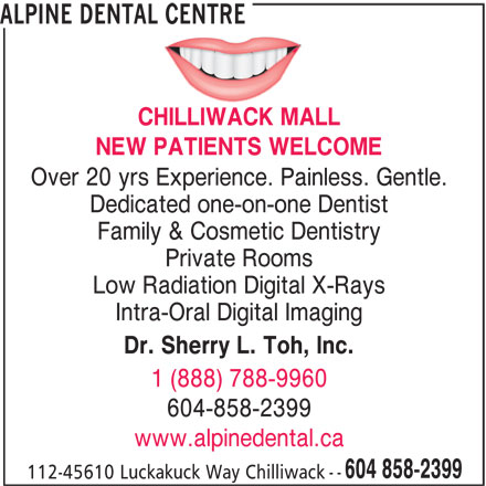 Alpine Dental Centre (604-858-2399) - Display Ad - Over 20 yrs Experience. Painless. Gentle. Dedicated one-on-one Dentist Family & Cosmetic Dentistry Private Rooms Low Radiation Digital X-Rays Intra-Oral Digital Imaging Dr. Sherry L. Toh, Inc. 1 (888) 788-9960 604-858-2399 www.alpinedental.ca 604 858-2399 112-45610 Luckakuck Way Chilliwack -- ALPINE DENTAL CENTRE NEW PATIENTS WELCOME CHILLIWACK MALL
