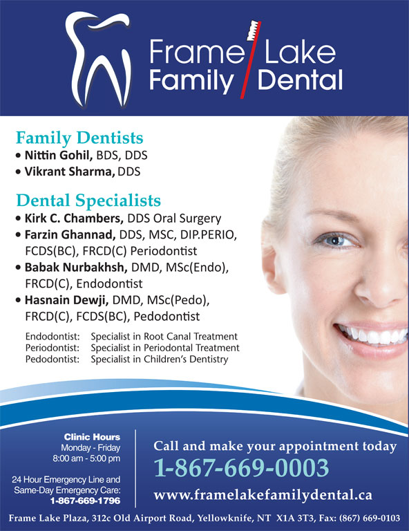Frame Lake Family Dental (867-669-0003) - Display Ad - Frame  Lake Family   Dental Family Dentists Dental Specialists Endodontist: Specialist in Root Canal Treatment Periodontist: Specialist in Periodontal Treatment Pedodontist: Specialist in Children s Dentistry Clinic Hours Call and make your appointment today Monday - Friday Call and make your appointment today Monday - Friday 8:00 am - 5:00 pm 1-867-669-0003 24 Hour Emergency Line and 1-867-669-0003 Same-Day Emergency Care: 24 Hour Emergency Line and www.framelakefamilydental.ca 1-867-669-1796 Same-Day Emergency Care: www.framelakefamilydental.ca 1-867-669-1796 Frame Lake Plaza, 312c Old Airport Road, Yellowknife, NT  X1A 3T3, Fax: (867) 669-0103 * Frame Lake Family Dental is owned and operated by Dr. H.M. Adam, Adam Dental Clinic