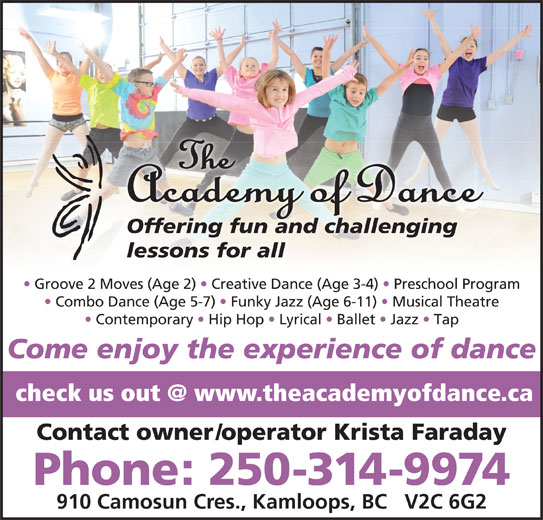 The Academy of Dance (250-314-9974) - Display Ad - Contact owner/operator Krista Faraday Phone: 250-314-9974 910 Camosun Cres., Kamloops, BC   V2C 6G2 Offering fun and challenging lessons for all Groove 2 Moves (Age 2)   Creative Dance (Age 3-4)   Preschool Program Combo Dance (Age 5-7)   Funky Jazz (Age 6-11)   Musical Theatre Contemporary   Hip Hop   Lyrical   Ballet   Jazz   Tap Come enjoy the experience of dance