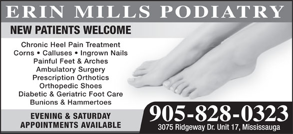 Erin Mills Podiatry (905-828-0323) - Display Ad - NEW PATIENTS WELCOME Chronic Heel Pain Treatment Corns   Calluses   Ingrown Nails Painful Feet & Arches Ambulatory Surgery Prescription Orthotics Orthopedic Shoes Diabetic & Geriatric Foot Care Bunions & Hammertoes EVENING & SATURDAY 905-828-0323 APPOINTMENTS AVAILABLE 3075 Ridgeway Dr. Unit 17, Mississauga ERIN MILLS PODIATRY