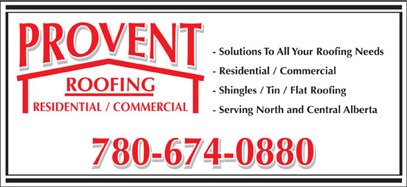Provent Roofing (780-674-0880) - Display Ad - - Solutions To All Your Roofing Needs - Residential / Commercial ROOFING - Shingles / Tin / Flat Roofing RESIDENTIAL / COMMERCIAL - Serving North and Central Alberta 780-674-0880