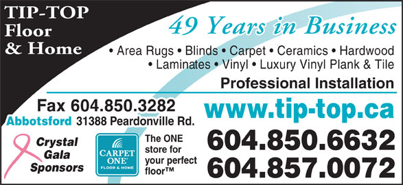 Tip Top Carpets Ltd (604-850-6632) - Display Ad - TIP-TOP 46 Years in Business49 Years in Business Floor & Home Area Rugs   Blinds   Carpet   Ceramics   Hardwood Laminates   Vinyl   Luxury Vinyl Plank & Tile Professional Installation Fax 604.850.3282 www.tip-top.ca Abbotsford 31388 Peardonville Rd. The ONE Crystal 604.850.6632 store for Gala your perfect Sponsors floor 604.857.0072