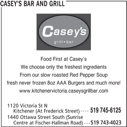Casey's Bar & Grill (519-745-6125) - Annonce illustrée======= - S BAR AND GRILL Food First at Casey s We choose only the freshest ingredients From our slow roasted Red Pepper Soup fresh never frozen 8oz AAA Burgers and much more! www.kitchenervictoria.caseysgrillbar.com 1120 Victoria St N ---- 519 745-6125 1440 Ottawa Street South (Sunrise 519 743-4023 Centre at Fischer-Hallman Road) --- CASEY Kitchener (At Frederick Street)
