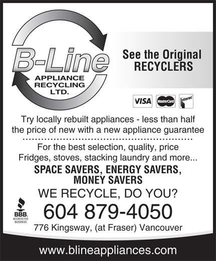B-Line Appliance Recycling Ltd (604-879-4050) - Display Ad - See the Original APPLIANCE RECYCLING LTD. RECYCLERS Try locally rebuilt appliances - less than half the price of new with a new appliance guarantee For the best selection, quality, price Fridges, stoves, stacking laundry and more... SPACE SAVERS, ENERGY SAVERS, MONEY SAVERS WE RECYCLE, DO YOU? 604 879-4050 776 Kingsway, (at Fraser) Vancouver www.blineappliances.com