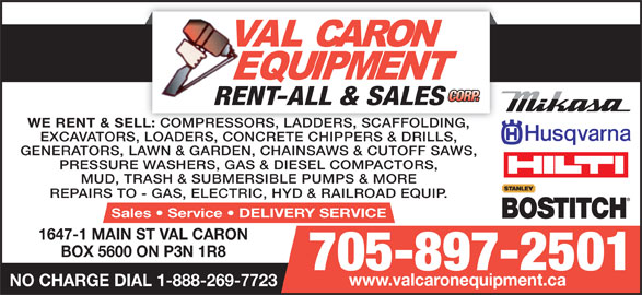 Val Caron Equipment Rent-All & Sales (705-897-2501) - Display Ad - REPAIRS TO - GAS, ELECTRIC, HYD & RAILROAD EQUIP. Sales   Service   DELIVERY SERVICE 1647-1 MAIN ST VAL CARON BOX 5600 ON P3N 1R8 705-897-2501 www.valcaronequipment.ca NO CHARGE DIAL 1-888-269-7723 WE RENT & SELL: COMPRESSORS, LADDERS, SCAFFOLDING, LL: COMPRESSORS, LADDERS, SCAFFOLDING, EXCAVATORS, LOADERS, CONCRETE CHIPPERS & DRILLS, GENERATORS, LAWN & GARDEN, CHAINSAWS & CUTOFF SAWS, PRESSURE WASHERS, GAS & DIESEL COMPACTORS, MUD, TRASH & SUBMERSIBLE PUMPS & MORE