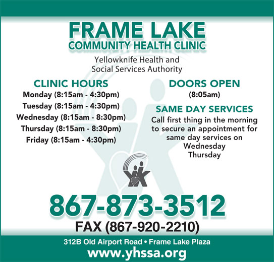 Frame Lake Community Health Clinic (867-873-3512) - Display Ad - FRAME LAKE COMMUNITY HEALTH CLINIC Yellowknife Health andYell knifHealthnd Social Services Authority DOORS OPEN CLINIC HOURS (8:05am) Monday (8:15am - 4:30pm) Tuesday (8:15am - 4:30pm) SAME DAY SERVICES Wednesday (8:15am - 8:30pm) Call first thing in the morning Thursday (8:15am - 8:30pm) same day services on Friday (8:15am - 4:30pm) Wednesday Thursday 867-873-3512 FAX (867-920-2210)X(0) 312B Old Airport Road   Frame Lake Plaza www.yhssa.org to secure an appointment for