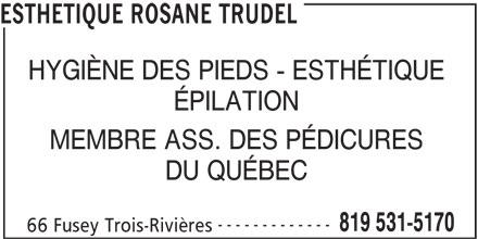 Esthétique Rosane Trudel (819-531-5170) - Annonce illustrée======= - ESTHETIQUE ROSANE TRUDEL HYGIÈNE DES PIEDS - ESTHÉTIQUE ÉPILATION MEMBRE ASS. DES PÉDICURES DU QUÉBEC ------------- 819 531-5170 66 Fusey Trois-Rivières