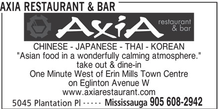 "Axia Restaurant & Bar (905-608-2942) - Annonce illustrée======= - take out & dine-in One Minute West of Erin Mills Town Centre AXIA RESTAURANT & BAR on Eglinton Avenue W www.axiarestaurant.com ----- Mississauga 905 608-2942 5045 Plantation Pl CHINESE - JAPANESE - THAI - KOREAN ""Asian food in a wonderfully calming atmosphere."""