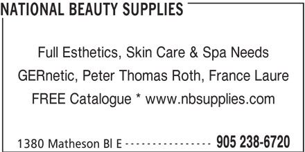 National Beauty Supplies (905-238-6720) - Display Ad - NATIONAL BEAUTY SUPPLIES Full Esthetics, Skin Care & Spa Needs GERnetic, Peter Thomas Roth, France Laure FREE Catalogue * www.nbsupplies.com ---------------- 905 238-6720 1380 Matheson Bl E