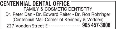Centennial Dental Office (905-457-3606) - Display Ad - FAMILY & COSMETIC DENTISTRY Dr. Peter Dan   Dr. Edward Reiter   Dr. Ron Rohringer (Centennial Mall-Corner of Kennedy & Vodden) --------------- 905 457-3606 227 Vodden Street E CENTENNIAL DENTAL OFFICE