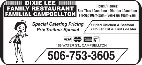 Dixie Lee Maritimes (506-753-3605) - Annonce illustrée======= - DIXIE LEE Hours / Heures: FAMILY RESTAURANT Sun-Thus 10am-1am - Dim-jeu 10am-1am FAMILIAL CAMPBELLTON Fri-Sat 10am-2am - Ven-sam 10am-2am Special Catering Pricing Fried Chicken & Seafood Prix Traiteur Spécial 168 WATER ST., CAMPBELLTON 506-753-3605 Poulet Frit & Fruits de Mer
