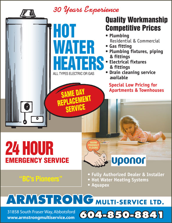 Armstrong Multi-Service Ltd (604-850-8841) - Display Ad - 30 Years Experience Quality Workmanship Competitive Prices Plumbing Residential & Commercial Gas fitting Plumbing fixtures, piping & fittings Electrical fixtures & fittings Drain cleaning service ALL TYPES ELECTRIC OR GAS available Special Low Pricing for Apartments & Townhouses 24 HOUR EMERGENCY SERVICE Fully Authorized Dealer & Installer Hot Water Heating Systems BC's Pioneers Aquapex ARMSTRONG MULTI-SERVICE LTD. 31858 South Fraser Way, Abbotsford 604-850-8841 www.armstrongmultiservice.com