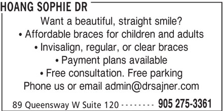 Sajner Jana Dr & Associates (905-275-3361) - Display Ad - HOANG SOPHIE DR Want a beautiful, straight smile? Affordable braces for children and adults Invisalign, regular, or clear braces Payment plans available Free consultation. Free parking -------- 905 275-3361 89 Queensway W Suite 120