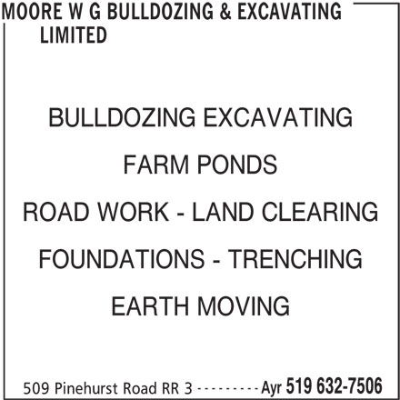 W G Moore Bulldozing & Excavating Limited (519-632-7506) - Display Ad - FARM PONDS ROAD WORK - LAND CLEARING FOUNDATIONS - TRENCHING EARTH MOVING --------- Ayr 519 632-7506 509 Pinehurst Road RR 3 MOORE W G BULLDOZING & EXCAVATING LIMITED BULLDOZING EXCAVATING FARM PONDS ROAD WORK - LAND CLEARING LIMITED BULLDOZING EXCAVATING FOUNDATIONS - TRENCHING EARTH MOVING --------- Ayr 519 632-7506 509 Pinehurst Road RR 3 MOORE W G BULLDOZING & EXCAVATING