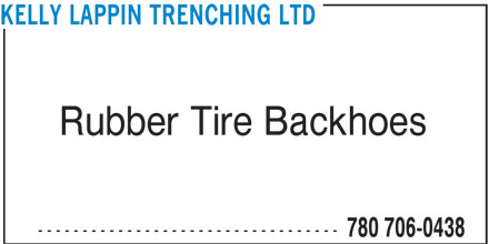 Kelly Lappin Trenching Ltd (780-706-0438) - Display Ad - ---------------------------------- 780 706-0438 KELLY LAPPIN TRENCHING LTD ---------------------------------- 780 706-0438 KELLY LAPPIN TRENCHING LTD Rubber Tire Backhoes Rubber Tire Backhoes