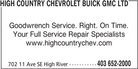 High Country Chevrolet Buick GMC Ltd (403-652-2000) - Display Ad - Goodwrench Service. Right. On Time. Your Full Service Repair Specialists www.highcountrychev.com 403 652-2000 702 11 Ave SE High River ----------- HIGH COUNTRY CHEVROLET BUICK GMC LTD