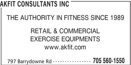Akfit Akfit (705-560-1550) - Display Ad - AKFIT CONSULTANTS INC THE AUTHORITY IN FITNESS SINCE 1989 RETAIL & COMMERCIAL EXERCISE EQUIPMENTS www.akfit.com ---------------- 705 560-1550 797 Barrydowne Rd