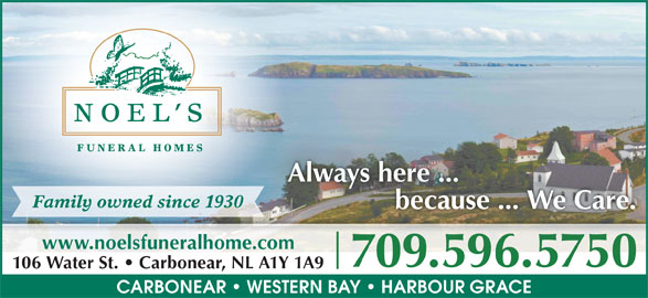 Noel's Funeral Homes Ltd (709-596-5750) - Display Ad - Always here ...ys here ... because ... We Care. www.noelsfuneralhome.com 709.596.57507095965750 106 Water St.   Carbonear, NL A1Y 1A9 CARBONEAR   WESTERN BAY   HARBOUR GRACE Family owned since 1930