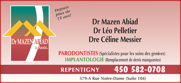 Abiad Mazen Dr (450-582-0708) - Annonce illustrée======= - plus de 15 ans! Dr Mazen Abiad Dr Léo Pelletier Dre Céline Messier PARODONTISTES (Spécialistes pour les soins des gencives) IMPLANTOLOGIE (Remplacement de dents manquantes) REPENTIGNY 450 582-0708 579-A Rue Notre-Dame (Suite 104) Depuis