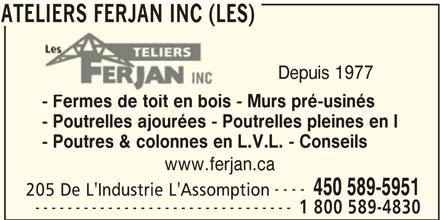 Les Ateliers Ferjan Inc (450-589-5951) - Annonce illustrée======= - ATELIERS FERJAN INC (LES) Depuis 1977 - Fermes de toit en bois - Murs pré-usinés - Poutrelles ajourées - Poutrelles pleines en I - Poutres & colonnes en L.V.L. - Conseils www.ferjan.ca ---- 450 589-5951 205 De L'Industrie L'Assomption -------------------------------- 1 800 589-4830 ATELIERS FERJAN INC (LES)