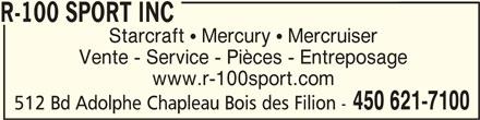 R-100 Sport Inc (450-621-7100) - Annonce illustrée======= - R-100 SPORT INCR-100 SPORT INC R-100 SPORT INC Starcraft  Mercury  Mercruiser Vente - Service - Pièces - Entreposage www.r-100sport.com 450 621-7100 512 Bd Adolphe Chapleau Bois des Filion -