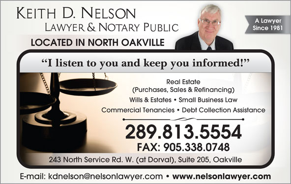 Keith D Nelson  (905-338-8481) - Display Ad - A Lawyer Since 1981 LOCATED IN NORTH OAKVILLE I listen to you and keep you informed! Real Estate (Purchases, Sales & Refinancing) Commercial Tenancies   Debt Collection Assistance 289.813.5554 FAX: 905.338.0748 243 North Service Rd. W. (at Dorval), Suite 205, Oakville www.nelsonlawyer.com Wills & Estates   Small Business Law