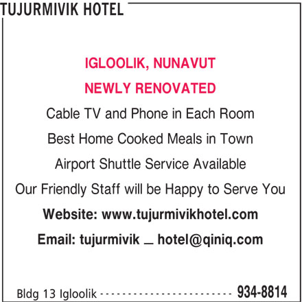 Tujurmivik Hotel (867-934-8814) - Display Ad - IGLOOLIK, NUNAVUT NEWLY RENOVATED Cable TV and Phone in Each Room Best Home Cooked Meals in Town Airport Shuttle Service Available Our Friendly Staff will be Happy to Serve You Website: www.tujurmivikhotel.com ------------------------ 934-8814 Bldg 13 Igloolik TUJURMIVIK HOTEL