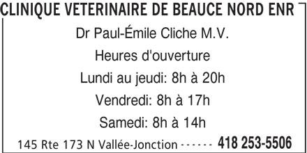 Clinique Vétérinaire De Beauce Nord (418-253-5506) - Annonce illustrée======= - Lundi au jeudi: 8h à 20h Vendredi: 8h à 17h Samedi: 8h à 14h ------ 418 253-5506 145 Rte 173 N Vallée-Jonction CLINIQUE VETERINAIRE DE BEAUCE NORD ENR Dr Paul-Émile Cliche M.V. Heures d'ouverture
