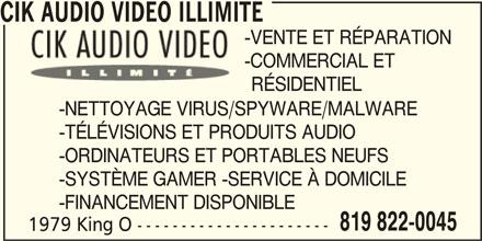 CIK Audio Video Unlimited (819-822-0045) - Annonce illustrée======= - RÉSIDENTIEL -NETTOYAGE VIRUS/SPYWARE/MALWARE -TÉLÉVISIONS ET PRODUITS AUDIO -ORDINATEURS ET PORTABLES NEUFS -SYSTÈME GAMER -SERVICE À DOMICILE -FINANCEMENT DISPONIBLE 819 822-0045 1979 King O ---------------------- CIK AUDIO VIDEO ILLIMITE -VENTE ET RÉPARATION -COMMERCIAL ET