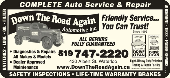 Down The Road Automotive Inc (519-747-2220) - Display Ad - & R irs 519 747-2220 All Makes & Models Light &Heavy Duty Emission 430 Albert St. Waterloo Dealer Approved Testing & Repair Facility Maintenance www.DownTheRoadAgain.ca BATTERIES - LUBE - OIL - FILTER SAFETY INSPECTIONS   LIFE-TIME WARRANTY BRAKES ALIGNMENT - TIRES - ENGINE REPAIRS . . . COMPLETE Auto Service & Repair Friendly Service... You Can Trust! Since 1996 ALL REPAIRS FULLY GUARANTEED Diagnostics & RepairsDia sti