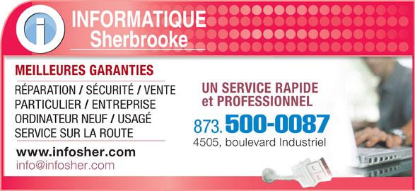Informatique Sherbrooke (819-791-1277) - Annonce illustrée======= - RÉPARATION SÉCURITÉ VENTE et PROFESSIONNEL PARTICULIER ENTREPRISE ORDINATEUR NEUF USAGÉ 873. 500-0087 SERVICE SUR LA ROUTE 4505, boulevard Industriel www.infosher.com INFORMATIQUE Sherbrooke MEILLEURES GARANTIESMEILLEURES GARANTIES UN SERVICE RAPIDE