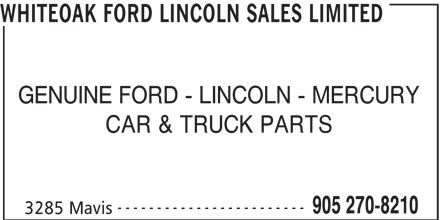 Whiteoak Ford Lincoln Sales Limited (905-270-8210) - Display Ad - GENUINE FORD - LINCOLN - MERCURY WHITEOAK FORD LINCOLN SALES LIMITED CAR & TRUCK PARTS ------------------------ 905 270-8210 3285 Mavis