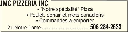"""JMC Pizzeria Inc (506-284-2633) - Annonce illustrée======= - JMC PIZZERIA INC JMC PIZZERIA INCJMC PIZZERIA INC  """"Notre spécialité"""" Pizza  Poulet, donair et mets canadiens  Commandes à emporter 506 284-2633 21 Notre Dame --------------------"""