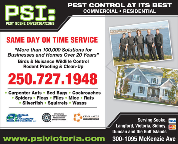Pest Scene Investigations (250-727-1948) - Display Ad - PEST CONTROL AT ITS BEST COMMERCIAL   RESIDENTIAL SAME DAY ON TIME SERVICE More than 100,000 Solutions for Businesses and Homes Over 20 Years Birds & Nuisance Wildlife Control Rodent Proofing & Clean-Up 250.727.1948 Carpenter Ants   Bed Bugs   Cockroaches Spiders   Fleas   Flies   Mice   Rats Silverfish   Squirrels   Wasps Serving Sooke, Langford, Victoria, Sidney, Duncan and the Gulf Islands www.psivictoria.com 300-1095 McKenzie Ave PEST CONTROL AT ITS BEST COMMERCIAL   RESIDENTIAL SAME DAY ON TIME SERVICE More than 100,000 Solutions for Businesses and Homes Over 20 Years Birds & Nuisance Wildlife Control Rodent Proofing & Clean-Up 250.727.1948 Carpenter Ants   Bed Bugs   Cockroaches Spiders   Fleas   Flies   Mice   Rats Silverfish   Squirrels   Wasps Serving Sooke, Langford, Victoria, Sidney, Duncan and the Gulf Islands www.psivictoria.com 300-1095 McKenzie Ave