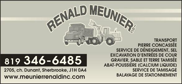 Meunier Rénald Inc (819-346-6485) - Annonce illustrée======= - 2705, ch. Dunant, Sherbrooke, J1H 0A405 BALAYAGE DE STATIONNEMENTAGE DE SMENT www.meunierrenaldinc.comwww.meunierrenaldinc.com TRANSPORTTRANSPO PIERRE CONCASSÉEPIERRE CONCASSÉE SERVICE DE DÉNEIGEMENT, SELE DE DÉNEIGEMENT, SEL EXCAVATION D ENTRÉES DE COURN D ENTRÉES DE COUR GRAVIER, SABLE ET TERRE TAMISÉER, SABLE ET TERRE AMISÉE 819 346-6485 ABAT-POUSSIÈRE (CALCIUM LIQUIDE)-POUSSIÈRE (CALCIUM LIQUIDE) SERVICE DE TAMISAGEE DE AMISAGE