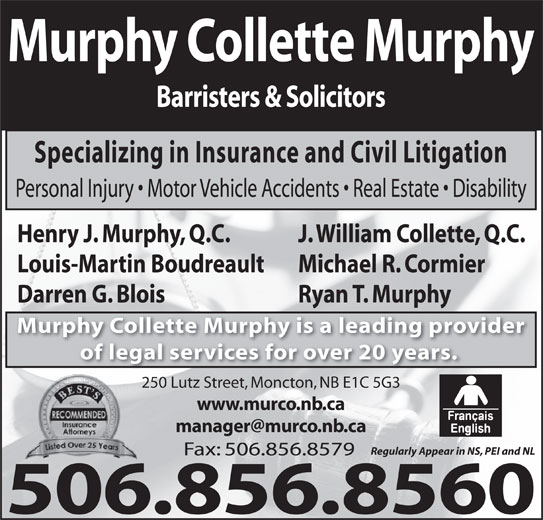 Murphy Collette Murphy (506-856-8560) - Display Ad - Barristers & Solicitors Murphy Collette Murphy Specializing in Insurance and Civil Litigation Personal Injury   Motor Vehicle Accidents   Real Estate   Disability J. William Collette, Q.C.Henry J. Murphy, Q.C. Michael R. CormierLouis-Martin Boudreault Ryan T. MurphyDarren G. Blois Murphy Collette Murphy is a leading provider of legal services for over 20 years. 250 Lutz Street, Moncton, NB E1C 5G3 www.murco.nb.ca Regularly Appear in NS, PEI and NL Fax: 506.856.8579 506.856.8560