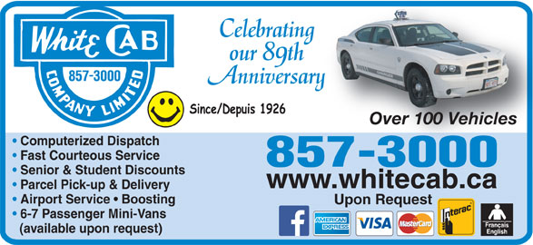 White Cab Company Limited (506-857-3000) - Annonce illustrée======= - Celebratingn our 89th Anniversaryary Over 100 VehiclesOver 100 Vehicles Computerized Dispatch Fast Courteous Service Senior & Student Discounts www.whitecab.ca Parcel Pick-up & Delivery Airport Service   Boosting Upon Request 6-7 Passenger Mini-Vans (available upon request)
