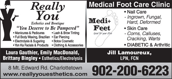 Really You Esthetics and Boutique (902-566-5774) - Display Ad - Medical Foot Care Clinic Nail Care - Ingrown, Fungal, Hard, Deformed Esthetics and Boutique You Deserve to Be Pampered Skin Care Manicures & Pedicures Lash & Brow Tinting - Corns, Calluses, Full Body Waxing, Brazilian   Ear Piercing Cracking, Warts Electrolysis & Sugaring Botox Cosmetic Yon Ka Facials & Products  Clothing & Accessories DIABETIC & Arthritic Laura Gauthier, Emily MacDonald, Jill Lamoureux, Brittany Bingley Esthetics/Electrolysis LPN, FCN 8 Mt. Edward Rd. Charlottetown 902-200-6223 www.reallyyouesthetics.com