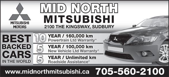 Mid North Mitsubishi (705-560-2100) - Display Ad - Roadside Assistance www.midnorthmitsubishi.ca 705-560-2100 MID NORTH MITSUBISHI 2100 THE KINGSWAY, SUDBURY YEAR / 160,000 km Powertrain Ltd Warranty 10 BEST YEAR / 100,000 km BACKED New Vehicle Ltd Warranty CARS YEAR / Unlimited km IN THE WORLD