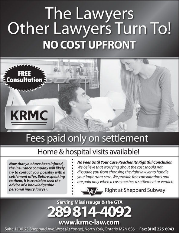 Kronis Rotsztain Margles Cappel LLP (905-819-8153) - Display Ad - The Lawyers Other Lawyers Turn To! NO COST UPFRONT FREE Consultation Fees paid only on settlement Home & hospital visits available! No Fees Until Your Case Reaches Its Rightful Conclusion Now that you have been injured, We believe that worrying about the cost should not the insurance company will likely dissuade you from choosing the right lawyer to handle try to contact you, possibly with a settlement offer. Before speaking your important case. We provide free consultations and to them, it is crucial to seek the are paid only when a case reaches a settlement or verdict. advice of a knowledgeable personal injury lawyer. Right at Sheppard Subway Serving Mississauga & the GTA 289 814-4092 www.krmc-law.com Suite 1100-25 Sheppard Ave. West (At Yonge), North York, Ontario M2N 6S6 Fax: 416 2256943 We (At Y ), Nth Yk, O io M2N Suite 1100-25 Sheppard Ave. West (At Yonge), North York, Ontario M2N 6S6 Fax: 416 2256943 West (At Yonge), North York, Ontario M2N