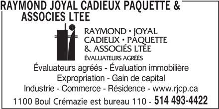 Raymond Joyal Inc (514-493-4422) - Annonce illustrée======= - RAYMOND JOYAL CADIEUX PAQUETTE & ASSOCIES LTEE Évaluateurs agréés - Évaluation immobilière Expropriation - Gain de capital Industrie - Commerce - Résidence - www.rjcp.ca 514 493-4422 1100 Boul Crémazie est bureau 110 -