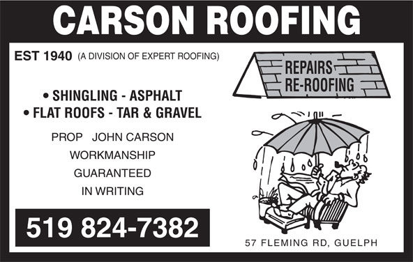 Carson Roofing (519-824-7382) - Display Ad - EST 1940 SHINGLING - ASPHALT FLAT ROOFS - TAR & GRAVEL PROP   JOHN CARSON WORKMANSHIP GUARANTEED IN WRITING 519 824-7382 57 FLEMING RD, GUELPH (A DIVISION OF EXPERT ROOFING)