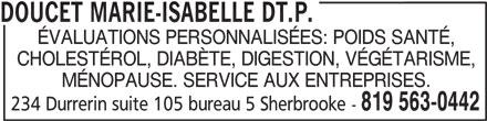 Doucet Marie-Isabelle Dt.P. (819-563-0442) - Annonce illustrée======= - DOUCET MARIE-ISABELLE DT.P. ÉVALUATIONS PERSONNALISÉES: POIDS SANTÉ, CHOLESTÉROL, DIABÈTE, DIGESTION, VÉGÉTARISME, MÉNOPAUSE. SERVICE AUX ENTREPRISES. 819 563-0442 234 Durrerin suite 105 bureau 5 Sherbrooke -