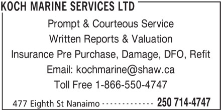 Koch Marine Services Ltd (250-714-4747) - Display Ad - Prompt & Courteous Service Toll Free 1-866-550-4747 ------------- 250 714-4747 477 Eighth St Nanaimo Insurance Pre Purchase, Damage, DFO, Refit Written Reports & Valuation KOCH MARINE SERVICES LTD