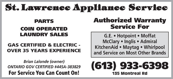 St Lawrence Appliance Service (613-933-6398) - Display Ad - Authorized Warranty PARTS Service For COIN OPERATED LAUNDRY SALES G.E.   Hotpoint   Moffat McClary   Inglis   Admiral GAS CERTIFIED & ELECTRIC - KitchenAid   Maytag   Whirlpool OVER 35 YEARS EXPERIENCE and Service on Most Other Brands Brian Lalonde (owner) ONTARIO GOV CERTIFIED #445A-383829 (613) 933-6398 For Service You Can Count On! 135 Montreal Rd