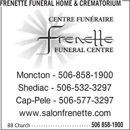 Frenette Funeral Home Ltd (506-858-1900) - Display Ad - FRENETTE FUNERAL HOME & CREMATORIUM Moncton - 506-858-1900 Shediac - 506-532-3297 Cap-Pele - 506-577-3297 www.salonfrenette.com 506 858-1900 88 Church -------------------------