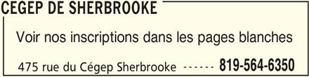 Cégep de Sherbrooke (819-564-6350) - Annonce illustrée======= - CEGEP DE SHERBROOKE Voir nos inscriptions dans les pages blanches ------ 819-564-6350 475 rue du Cégep Sherbrooke CEGEP DE SHERBROOKE