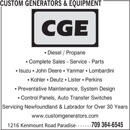 Custom Generators & Equipment (709-364-6545) - Display Ad - CUSTOM GENERATORS & EQUIPMENT Diesel / Propane Complete Sales - Service - Parts Isuzu   John Deere   Yanmar   Lombardini Kohler   Deutz   Lister   Perkins Preventative Maintenance, System Design Control Panels, Auto Transfer Switches Servicing Newfoundland & Labrador for Over 30 Years www.customgenerators.com 709 364-6545 1216 Kenmount Road Paradise-------